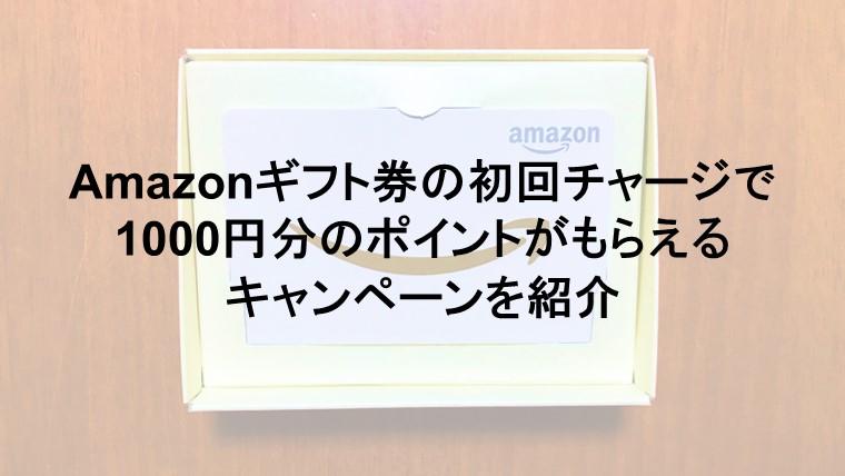 Amazonギフト券の初回チャージ(5000円以上)で1000円分のポイントがもらえるキャンペーンを紹介。